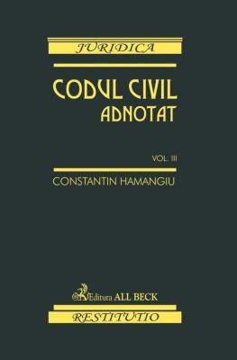Codul civil adnotat. Volumul III