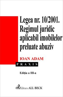 Legea 10/2001. Regimul juridic aplicabil imobilelor preluate abuziv. Editia 3