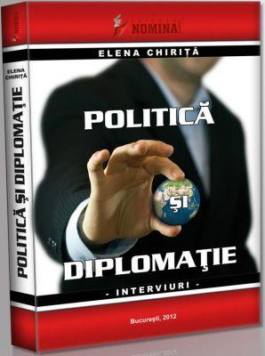 Politica si Diplomatie. Interviuri de Elena Chirita